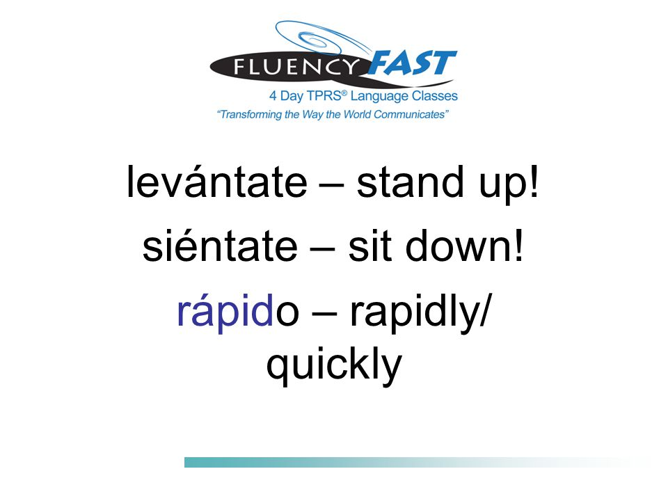 levántate – stand up! siéntate – sit down! rápido – rapidly/ quickly