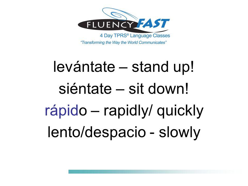 levántate – stand up! siéntate – sit down! rápido – rapidly/ quickly lento/despacio - slowly
