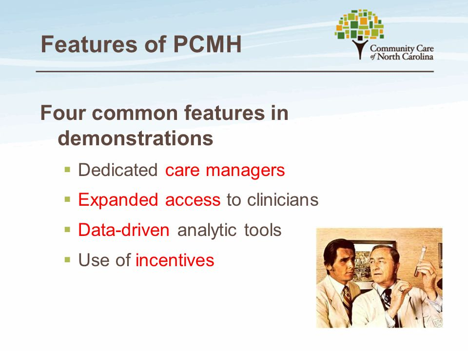 Features of PCMH Four common features in demonstrations  Dedicated care managers  Expanded access to clinicians  Data-driven analytic tools  Use o