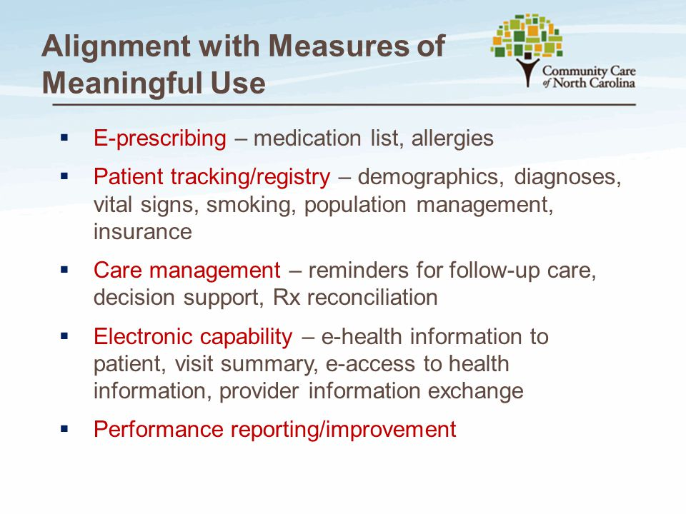 Alignment with Measures of Meaningful Use  E-prescribing – medication list, allergies  Patient tracking/registry – demographics, diagnoses, vital si