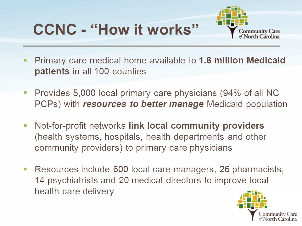 """CCNC - """"How it works""""  Primary care medical home available to 1.6 million Medicaid patients in all 100 counties  Provides 5,000 local primary care p"""