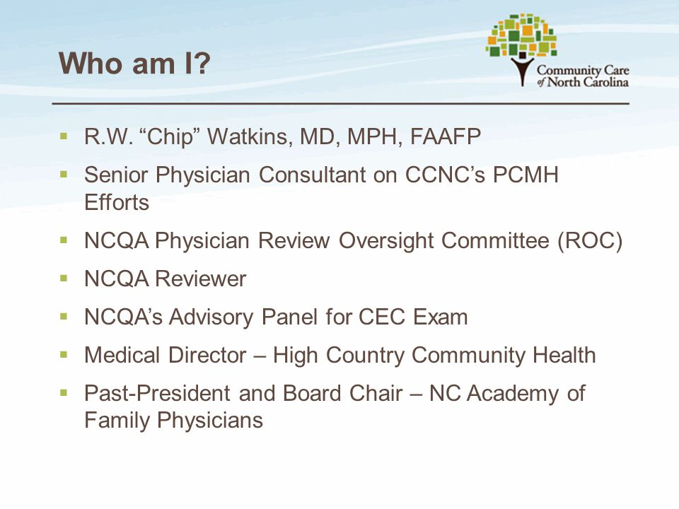 """Who am I?  R.W. """"Chip"""" Watkins, MD, MPH, FAAFP  Senior Physician Consultant on CCNC's PCMH Efforts  NCQA Physician Review Oversight Committee (ROC)"""