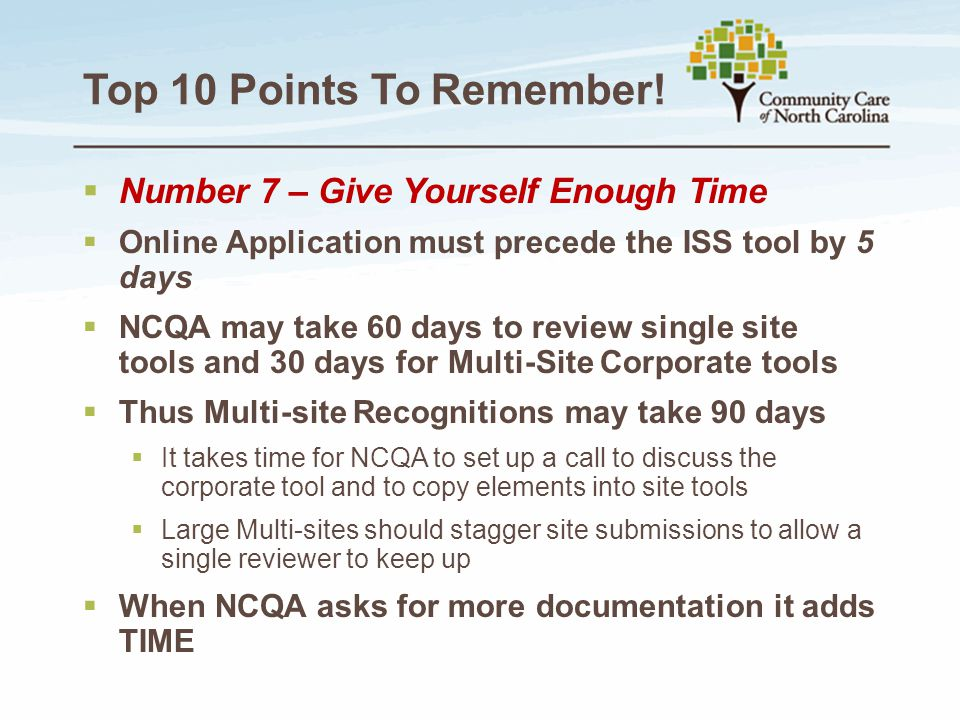 Top 10 Points To Remember!  Number 7 – Give Yourself Enough Time  Online Application must precede the ISS tool by 5 days  NCQA may take 60 days to