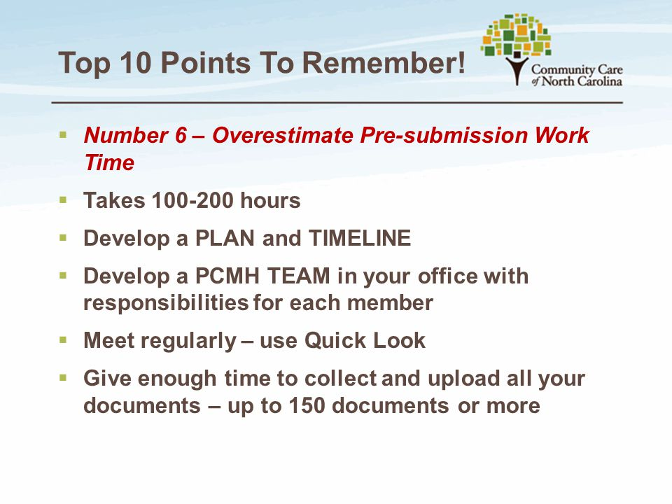 Top 10 Points To Remember!  Number 6 – Overestimate Pre-submission Work Time  Takes 100-200 hours  Develop a PLAN and TIMELINE  Develop a PCMH TEA