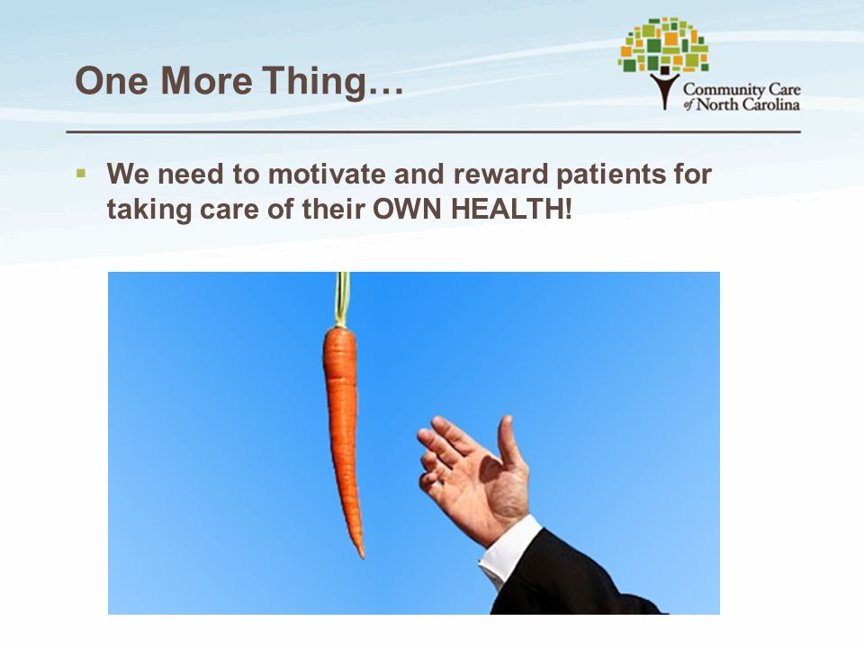 One More Thing…  We need to motivate and reward patients for taking care of their OWN HEALTH!