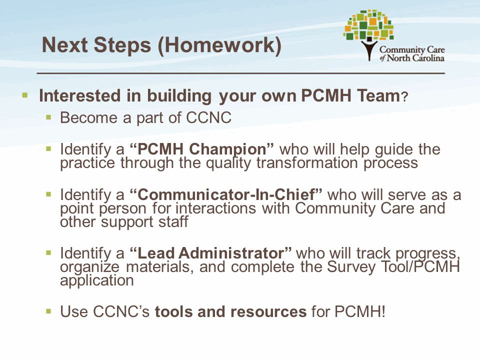 """Next Steps (Homework)  Interested in building your own PCMH Team ?  Become a part of CCNC  Identify a """"PCMH Champion"""" who will help guide the pract"""