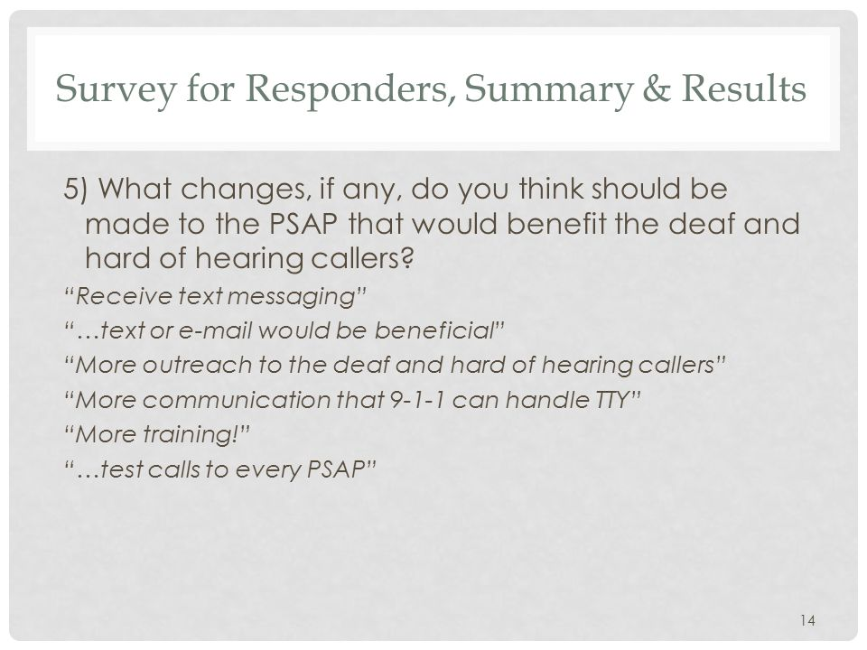 Survey for Responders, Summary & Results 5) What changes, if any, do you think should be made to the PSAP that would benefit the deaf and hard of hearing callers.
