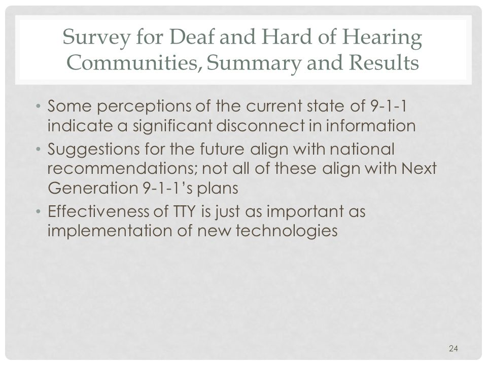 Survey for Deaf and Hard of Hearing Communities, Summary and Results Some perceptions of the current state of 9-1-1 indicate a significant disconnect in information Suggestions for the future align with national recommendations; not all of these align with Next Generation 9-1-1's plans Effectiveness of TTY is just as important as implementation of new technologies 24