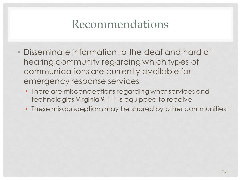 Recommendations Disseminate information to the deaf and hard of hearing community regarding which types of communications are currently available for emergency response services There are misconceptions regarding what services and technologies Virginia 9-1-1 is equipped to receive These misconceptions may be shared by other communities 29