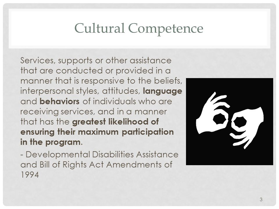 Cultural Competence Services, supports or other assistance that are conducted or provided in a manner that is responsive to the beliefs, interpersonal styles, attitudes, language and behaviors of individuals who are receiving services, and in a manner that has the greatest likelihood of ensuring their maximum participation in the program.