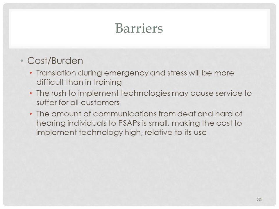 Barriers Cost/Burden Translation during emergency and stress will be more difficult than in training The rush to implement technologies may cause service to suffer for all customers The amount of communications from deaf and hard of hearing individuals to PSAPs is small, making the cost to implement technology high, relative to its use 35