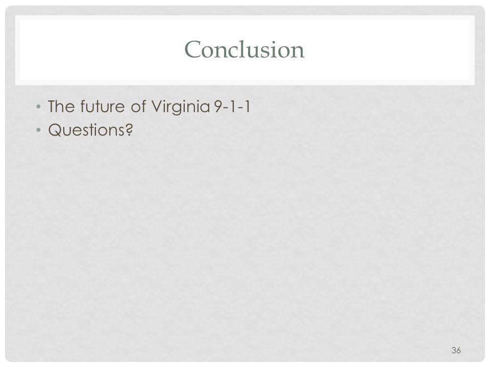 Conclusion The future of Virginia 9-1-1 Questions 36