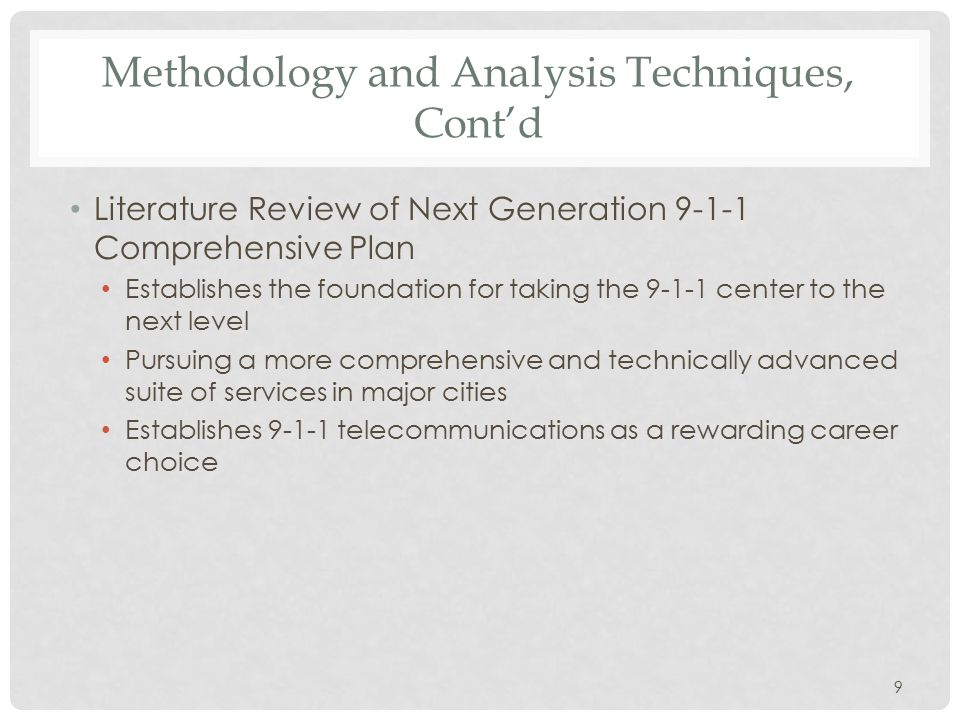 Methodology and Analysis Techniques, Cont'd Literature Review of Next Generation 9-1-1 Comprehensive Plan Establishes the foundation for taking the 9-1-1 center to the next level Pursuing a more comprehensive and technically advanced suite of services in major cities Establishes 9-1-1 telecommunications as a rewarding career choice 9
