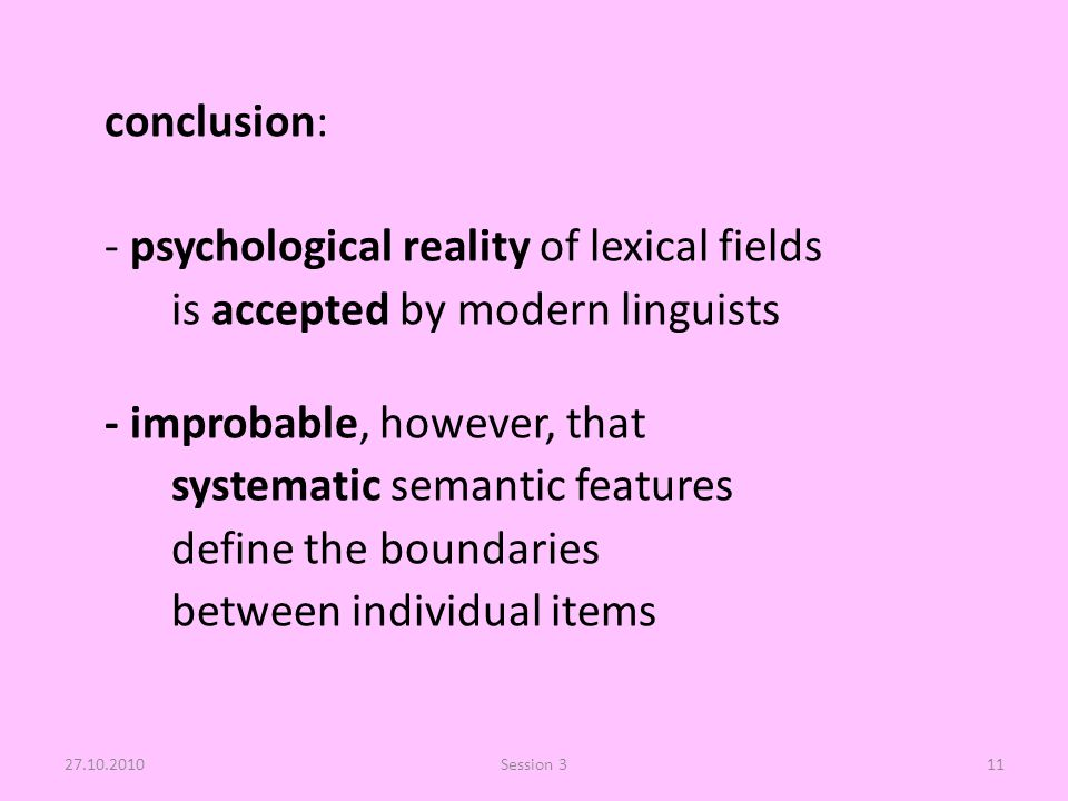 conclusion: - psychological reality of lexical fields is accepted by modern linguists - improbable, however, that systematic semantic features define