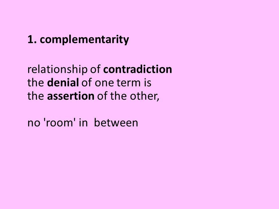1. complementarity relationship of contradiction the denial of one term is the assertion of the other, no 'room' in between