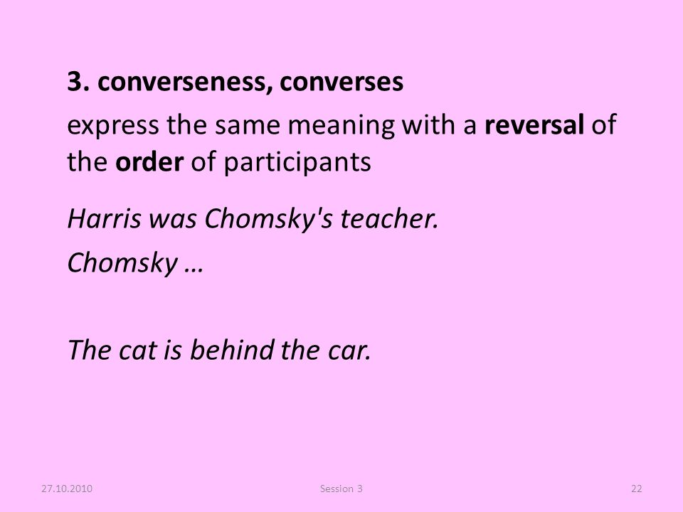 3. converseness, converses express the same meaning with a reversal of the order of participants Harris was Chomsky's teacher. Chomsky … The cat is be