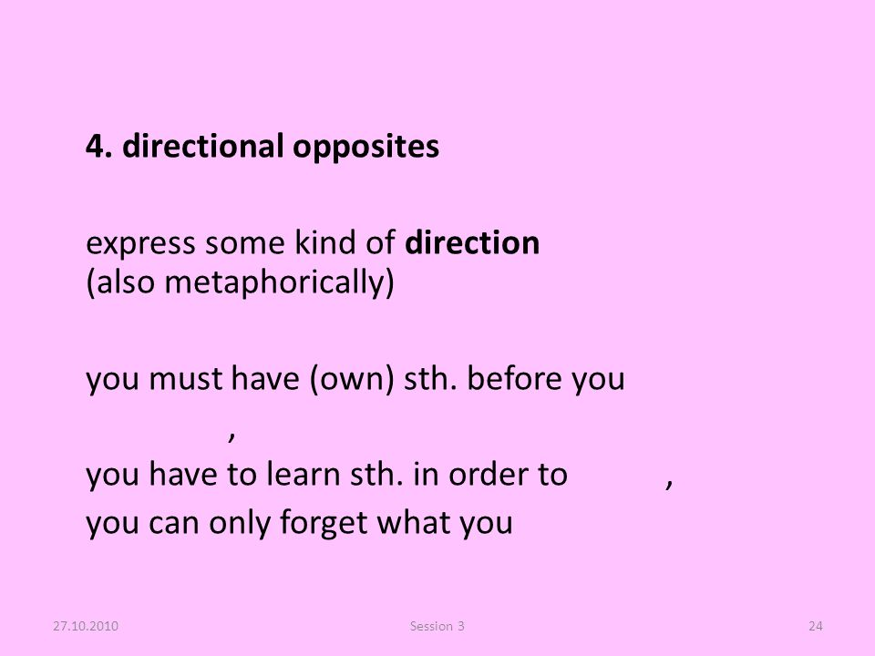 4. directional opposites express some kind of direction (also metaphorically) you must have (own) sth. before you, you have to learn sth. in order to,