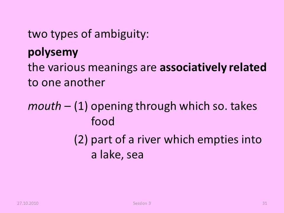 two types of ambiguity: polysemy the various meanings are associatively related to one another mouth –(1) opening through which so.