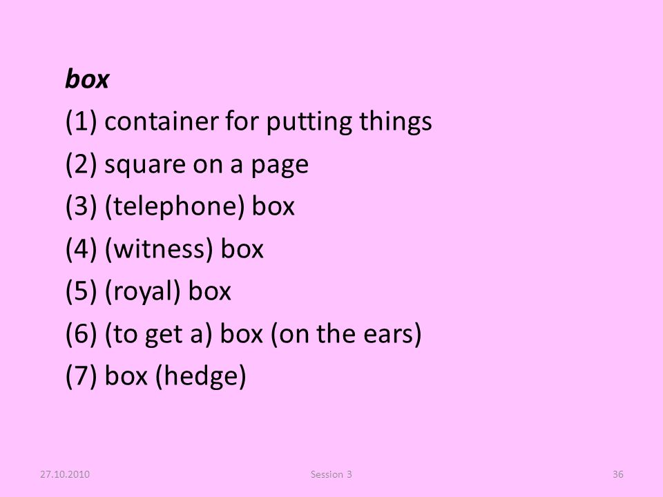 box (1) container for putting things (2) square on a page (3) (telephone) box (4) (witness) box (5) (royal) box (6) (to get a) box (on the ears) (7) box (hedge) 27.10.2010Session 336