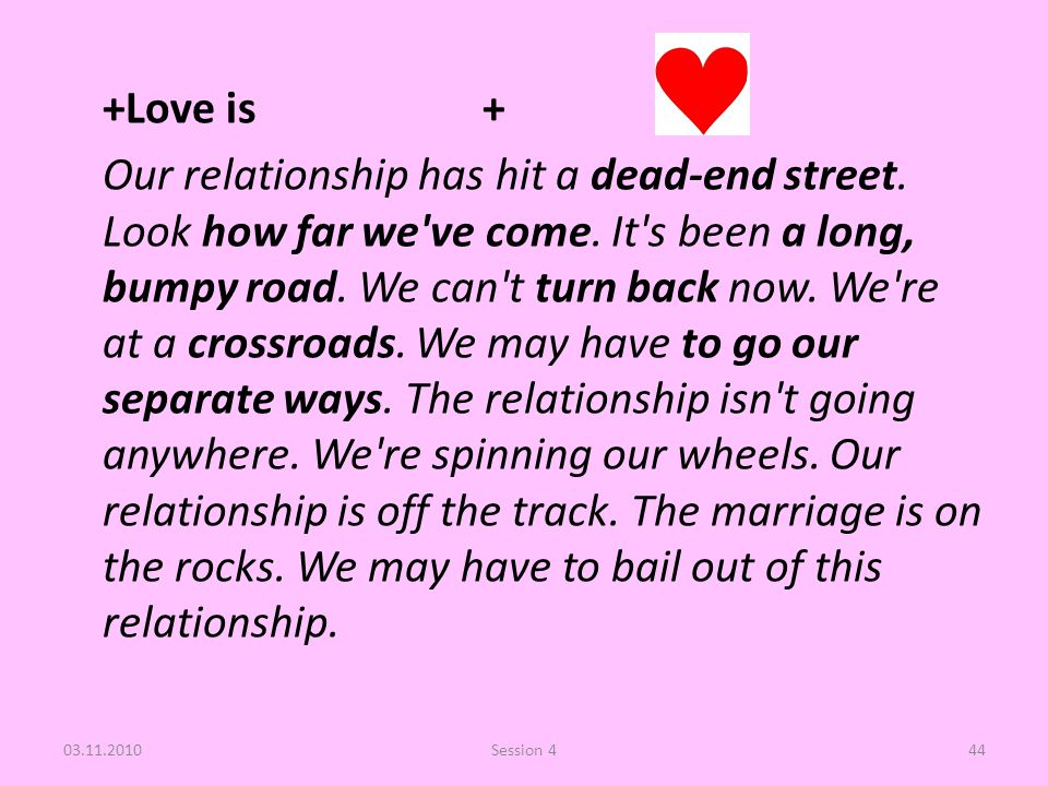 +Love is + Our relationship has hit a dead-end street. Look how far we've come. It's been a long, bumpy road. We can't turn back now. We're at a cross