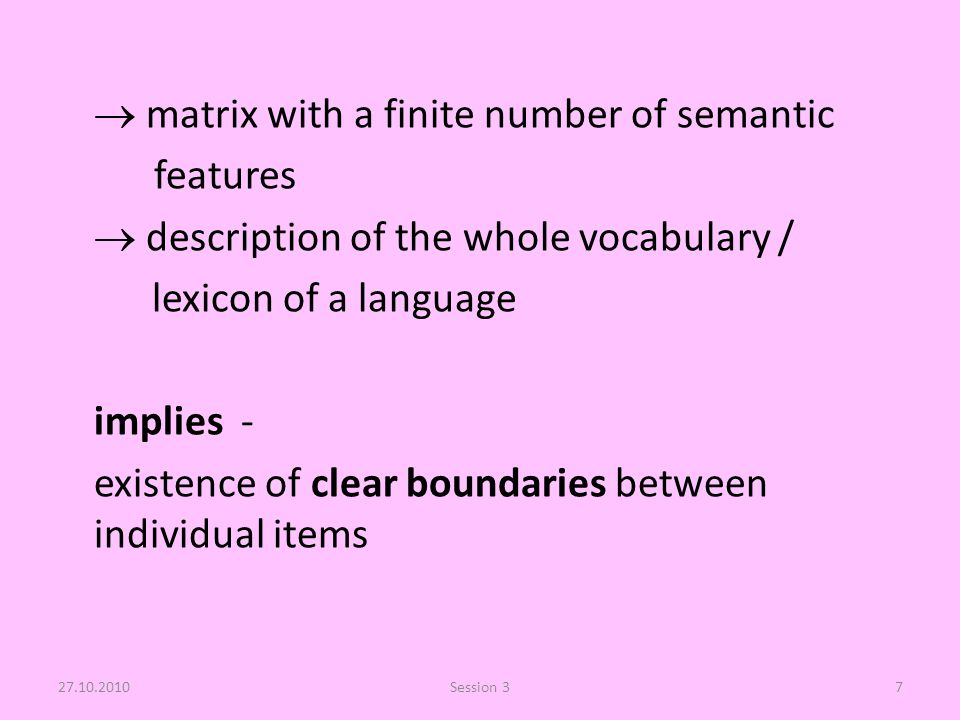  matrix with a finite number of semantic features  description of the whole vocabulary / lexicon of a language implies - existence of clear boundaries between individual items 27.10.2010Session 37