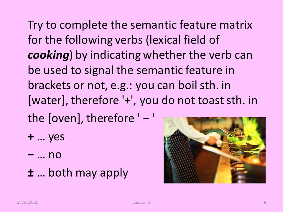 Try to complete the semantic feature matrix for the following verbs (lexical field of cooking) by indicating whether the verb can be used to signal the semantic feature in brackets or not, e.g.: you can boil sth.