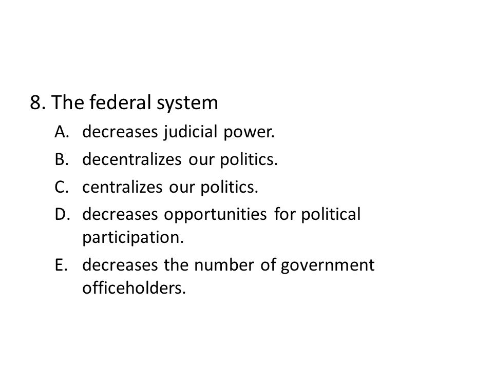 8. The federal system A.decreases judicial power.