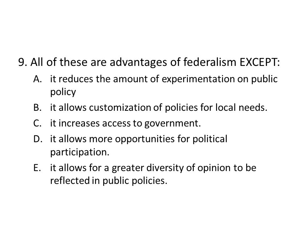 9. All of these are advantages of federalism EXCEPT: A.it reduces the amount of experimentation on public policy B.it allows customization of policies