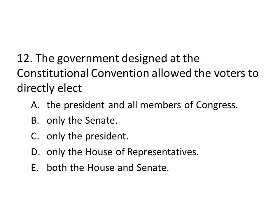 12. The government designed at the Constitutional Convention allowed the voters to directly elect A.the president and all members of Congress. B.only