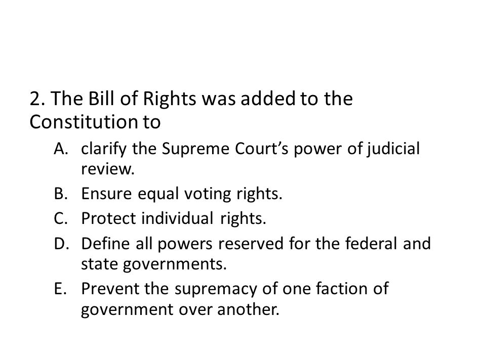 2. The Bill of Rights was added to the Constitution to A.clarify the Supreme Court's power of judicial review. B.Ensure equal voting rights. C.Protect