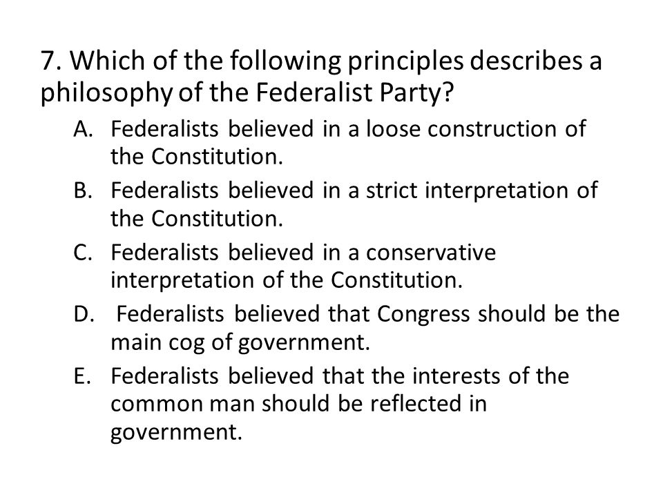7. Which of the following principles describes a philosophy of the Federalist Party.