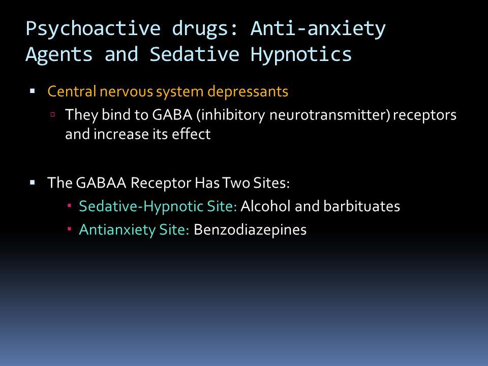 Psychoactive drugs: Anti-anxiety Agents and Sedative Hypnotics  Central nervous system depressants  They bind to GABA (inhibitory neurotransmitter)