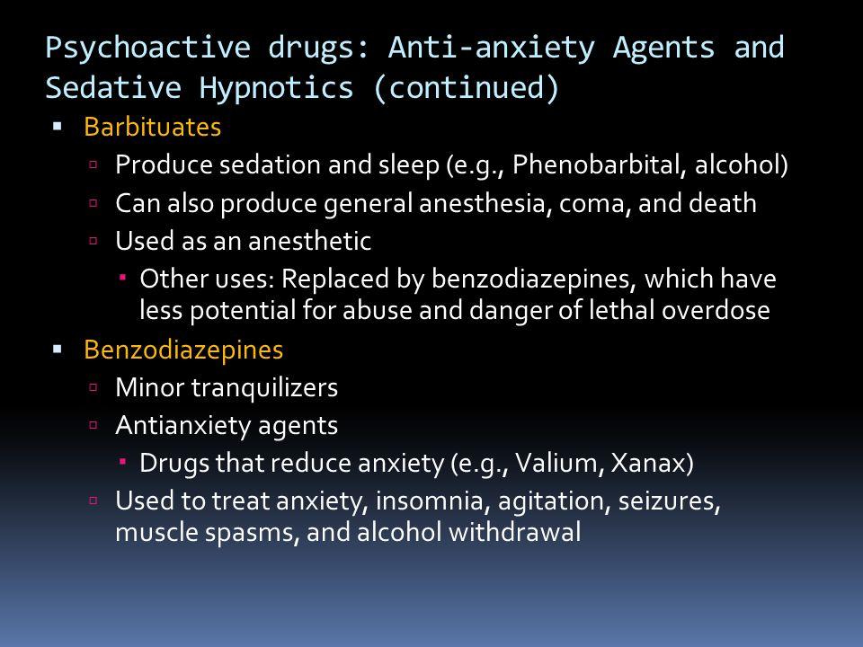 Psychoactive drugs: Anti-anxiety Agents and Sedative Hypnotics (continued)  Barbituates  Produce sedation and sleep (e.g., Phenobarbital, alcohol) 