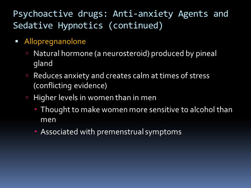 Psychoactive drugs: Anti-anxiety Agents and Sedative Hypnotics (continued)  Allopregnanolone  Natural hormone (a neurosteroid) produced by pineal gl