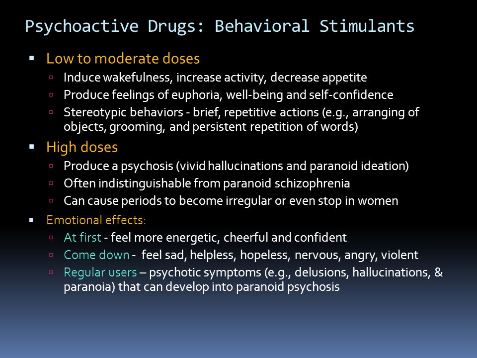 Psychoactive Drugs: Behavioral Stimulants  Low to moderate doses  Induce wakefulness, increase activity, decrease appetite  Produce feelings of eup