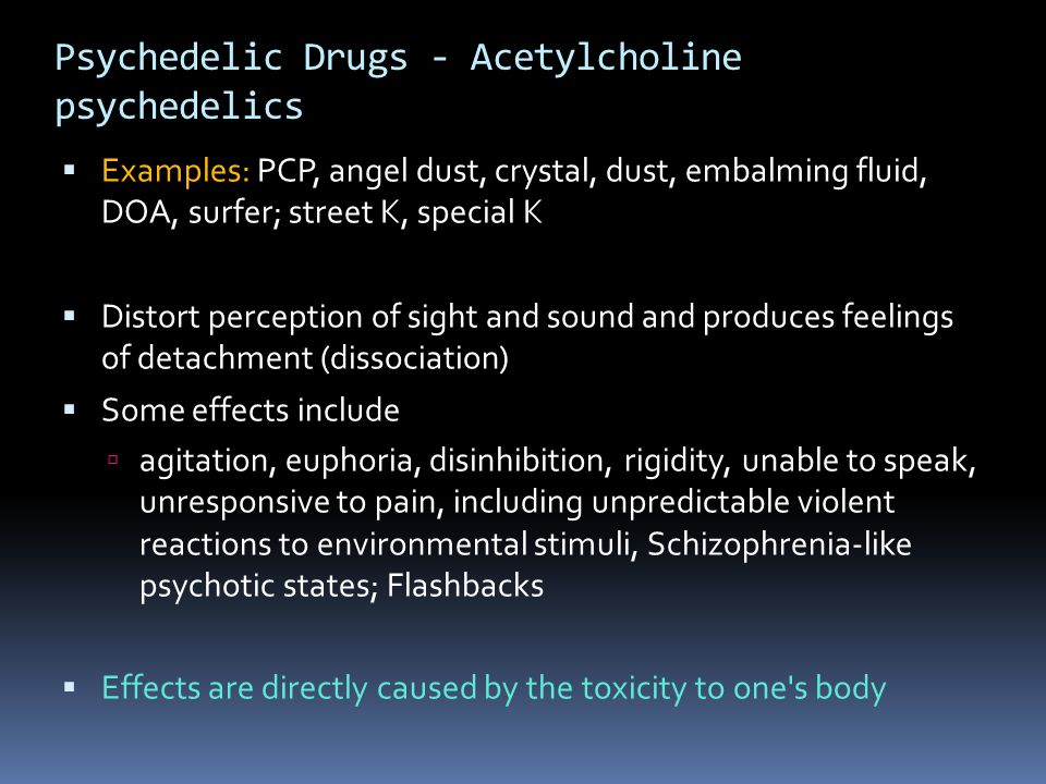 Psychedelic Drugs - Acetylcholine psychedelics  Examples: PCP, angel dust, crystal, dust, embalming fluid, DOA, surfer; street K, special K  Distort