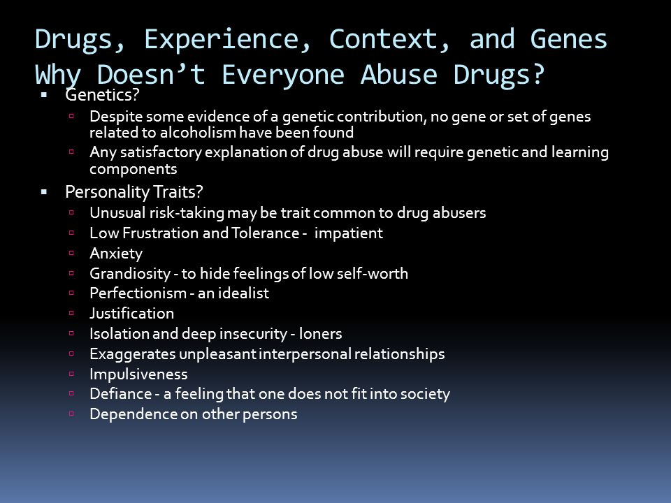 Drugs, Experience, Context, and Genes Why Doesn't Everyone Abuse Drugs?  Genetics?  Despite some evidence of a genetic contribution, no gene or set