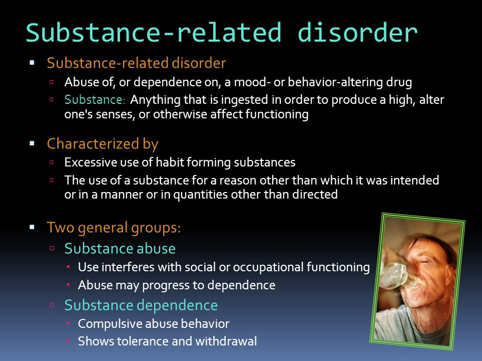 DSM-IV definition: Substance abuse  A maladaptive pattern of substance use leading to clinically significant impairment or distress, as manifested by one or more of the following in a 12-month period:  failure to fulfill major role obligations at work, school, home  e.g., repeated absences or poor work performance related to substance use; substance-related absences, suspensions, or expulsions from school; neglect of children or household  use in situations in which it is physically hazardous  e.g., driving an automobile or operating a machine  substance-related legal problems  e.g., arrests for substance-related disorderly conduct  persistent or recurrent social or interpersonal problems caused or exacerbated by the effects of the substance  e.g., arguments with spouse or children, physical fights