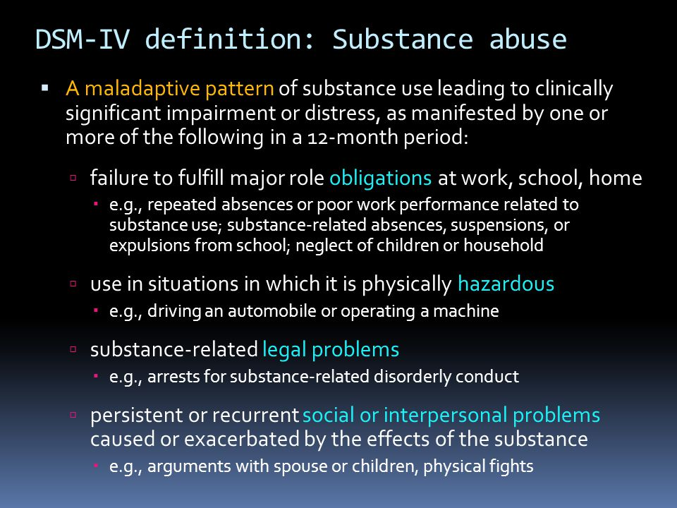 DSM-IV definition: Substance abuse  A maladaptive pattern of substance use leading to clinically significant impairment or distress, as manifested by