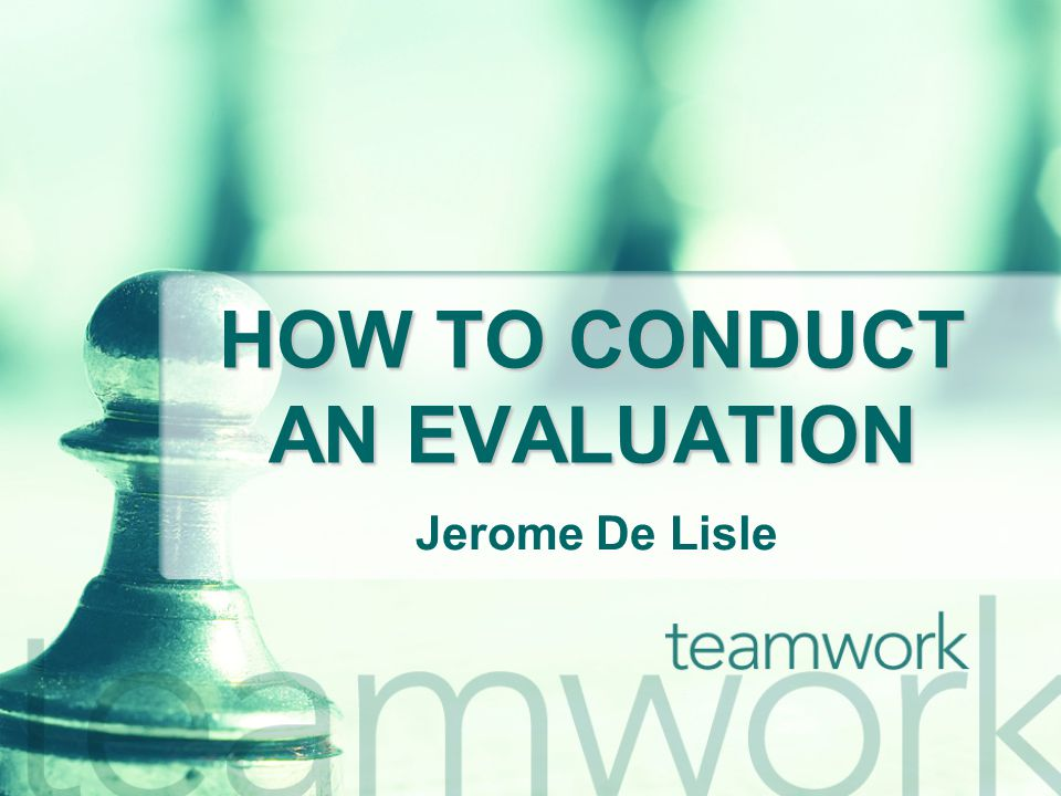 HOW TO CONDUCT AN EVALUATION Jerome De Lisle