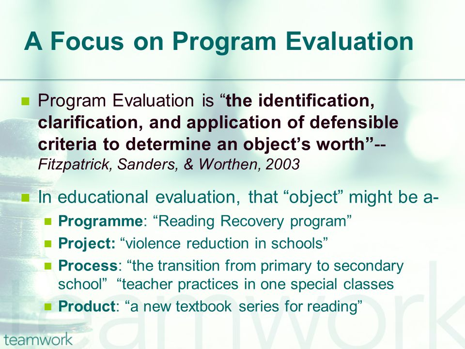 A Focus on Program Evaluation Program Evaluation is the identification, clarification, and application of defensible criteria to determine an object's worth -- Fitzpatrick, Sanders, & Worthen, 2003 In educational evaluation, that object might be a- Programme: Reading Recovery program Project: violence reduction in schools Process: the transition from primary to secondary school teacher practices in one special classes Product: a new textbook series for reading