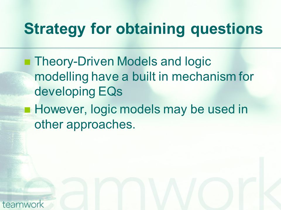 Strategy for obtaining questions Theory-Driven Models and logic modelling have a built in mechanism for developing EQs However, logic models may be used in other approaches.