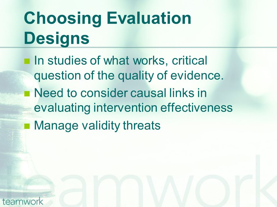 Choosing Evaluation Designs In studies of what works, critical question of the quality of evidence.