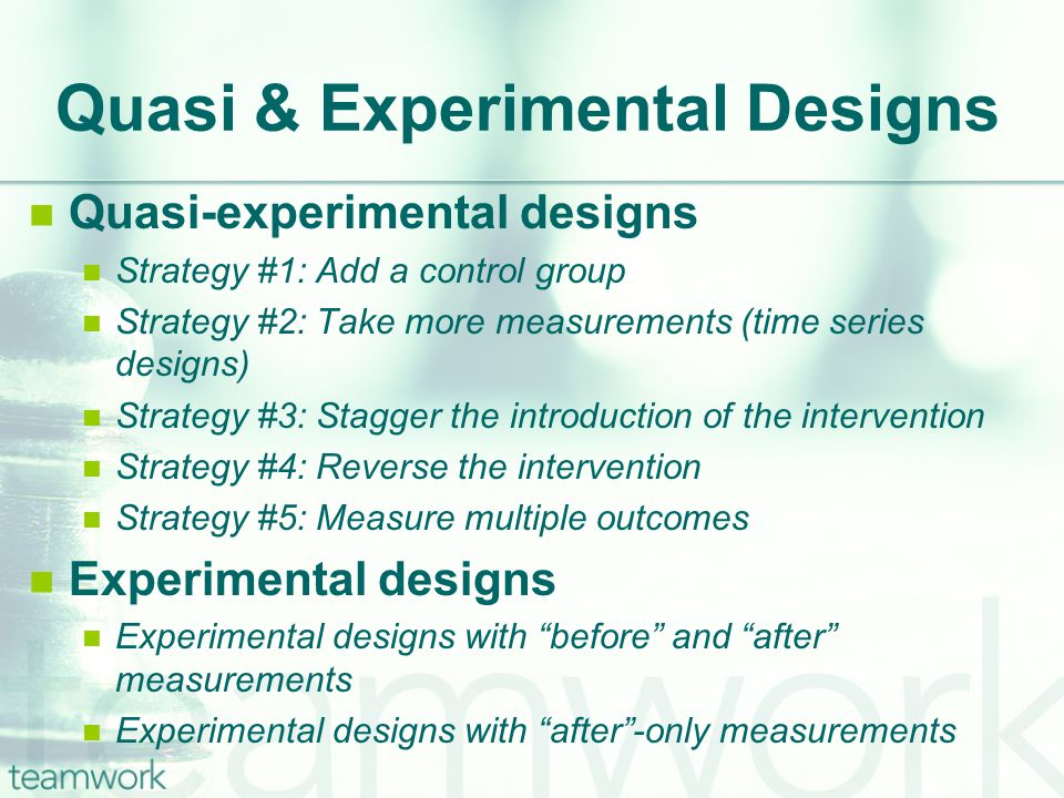 Quasi & Experimental Designs Quasi-experimental designs Strategy #1: Add a control group Strategy #2: Take more measurements (time series designs) Strategy #3: Stagger the introduction of the intervention Strategy #4: Reverse the intervention Strategy #5: Measure multiple outcomes Experimental designs Experimental designs with before and after measurements Experimental designs with after -only measurements