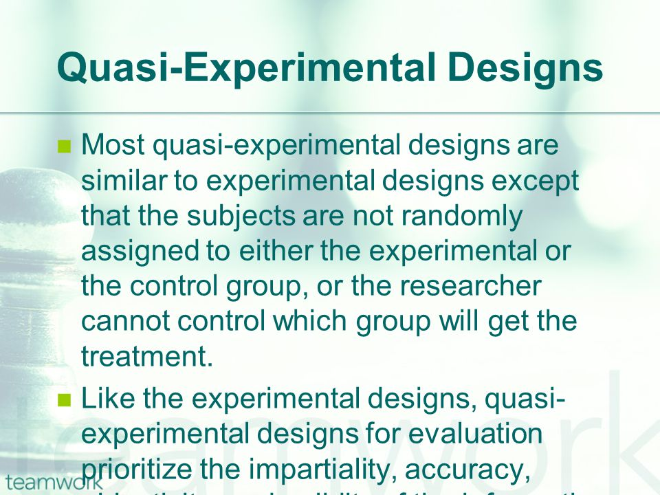 Quasi-Experimental Designs Most quasi-experimental designs are similar to experimental designs except that the subjects are not randomly assigned to either the experimental or the control group, or the researcher cannot control which group will get the treatment.