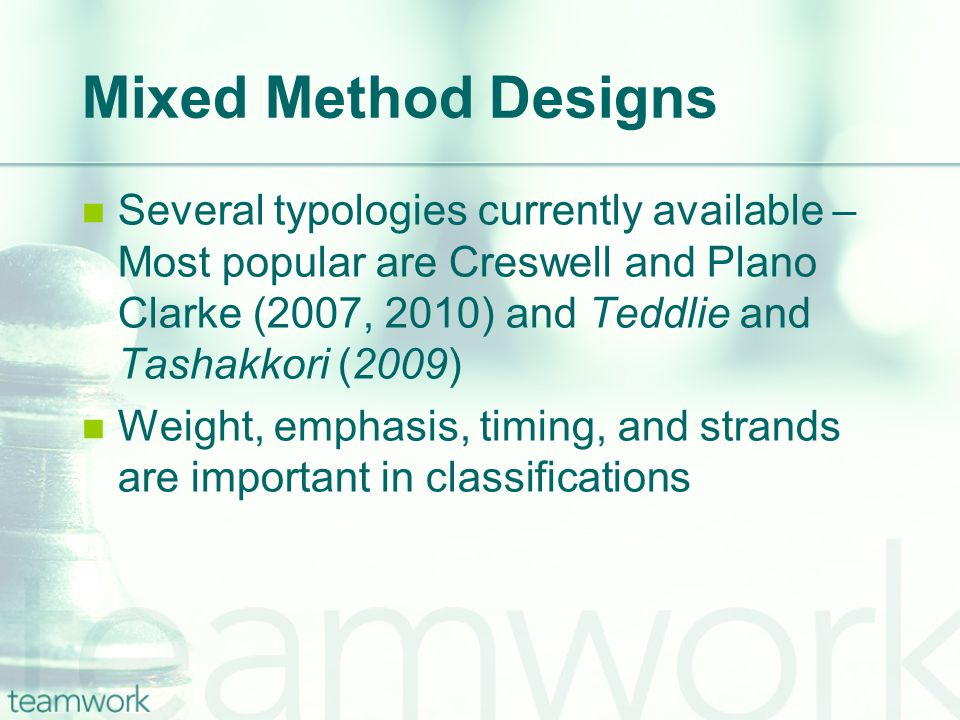 Mixed Method Designs Several typologies currently available – Most popular are Creswell and Plano Clarke (2007, 2010) and Teddlie and Tashakkori (2009) Weight, emphasis, timing, and strands are important in classifications