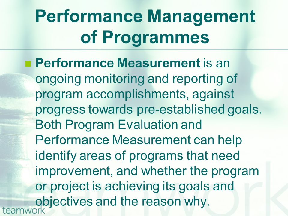 Performance Management of Programmes Performance Measurement is an ongoing monitoring and reporting of program accomplishments, against progress towards pre-established goals.