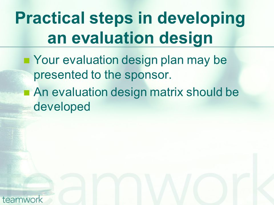 Practical steps in developing an evaluation design Your evaluation design plan may be presented to the sponsor.