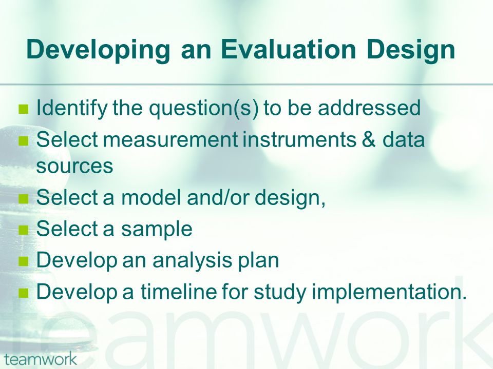 Developing an Evaluation Design Identify the question(s) to be addressed Select measurement instruments & data sources Select a model and/or design, Select a sample Develop an analysis plan Develop a timeline for study implementation.