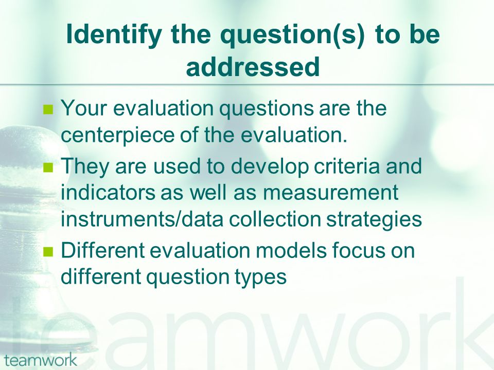Identify the question(s) to be addressed Your evaluation questions are the centerpiece of the evaluation.